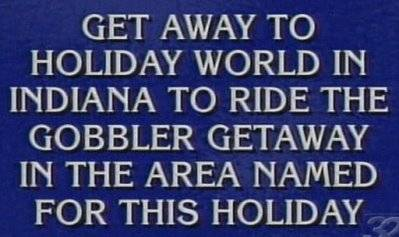 Jeopardy answer: Get Away to Holiday World in Indiana to Ride the Gobbler Getaway in the Area Named for this Holiday